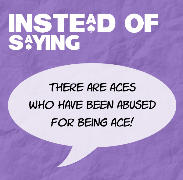 Instead of saying there are aces who are abused for being ace